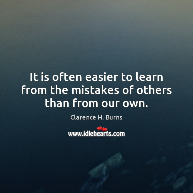 It is often easier to learn from the mistakes of others than from our own. Clarence H. Burns Picture Quote