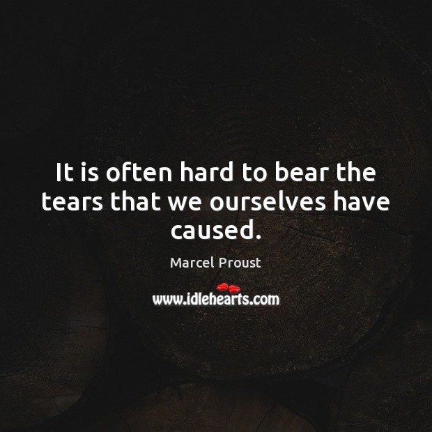 Image, It is often hard to bear the tears that we ourselves have caused.