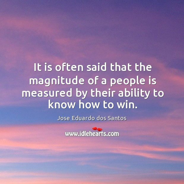 It is often said that the magnitude of a people is measured by their ability to know how to win. Image