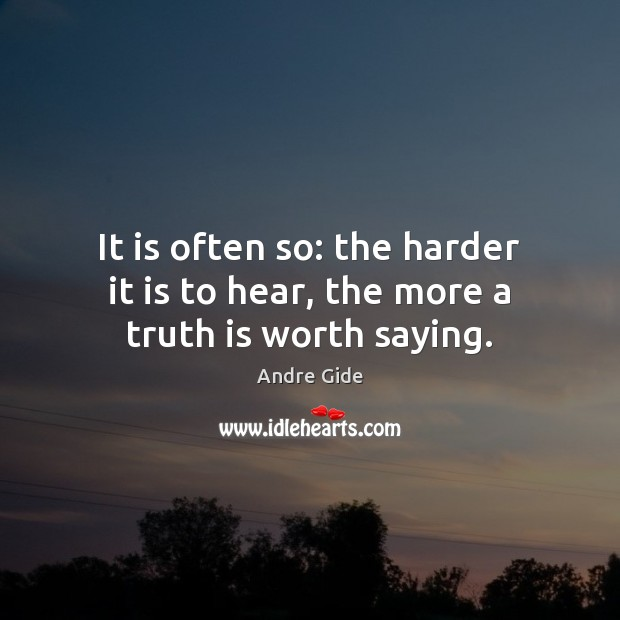 It is often so: the harder it is to hear, the more a truth is worth saying. Andre Gide Picture Quote