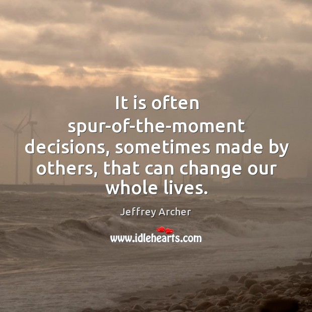 It is often spur-of-the-moment decisions, sometimes made by others, that can change Jeffrey Archer Picture Quote