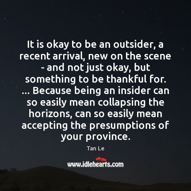 It is okay to be an outsider, a recent arrival, new on Image