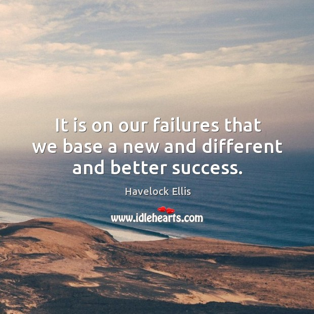It is on our failures that we base a new and different and better success. Image