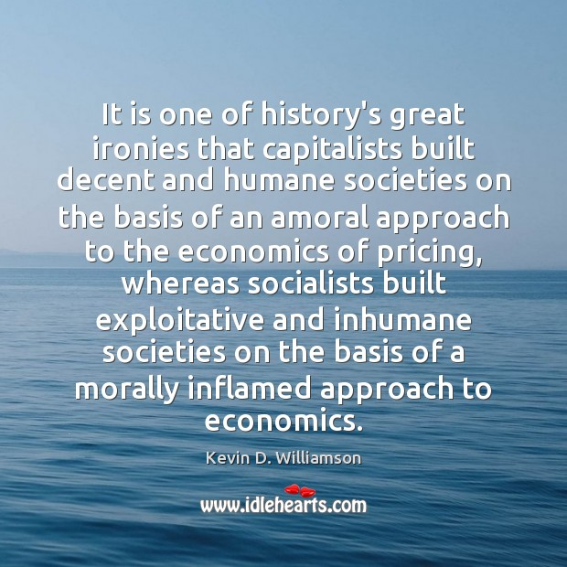 It is one of history's great ironies that capitalists built decent and Kevin D. Williamson Picture Quote