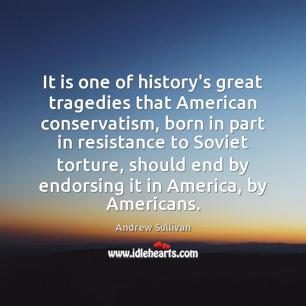 It is one of history's great tragedies that American conservatism, born in Andrew Sullivan Picture Quote