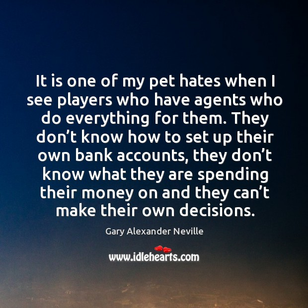It is one of my pet hates when I see players who have agents who do everything for them. Gary Alexander Neville Picture Quote