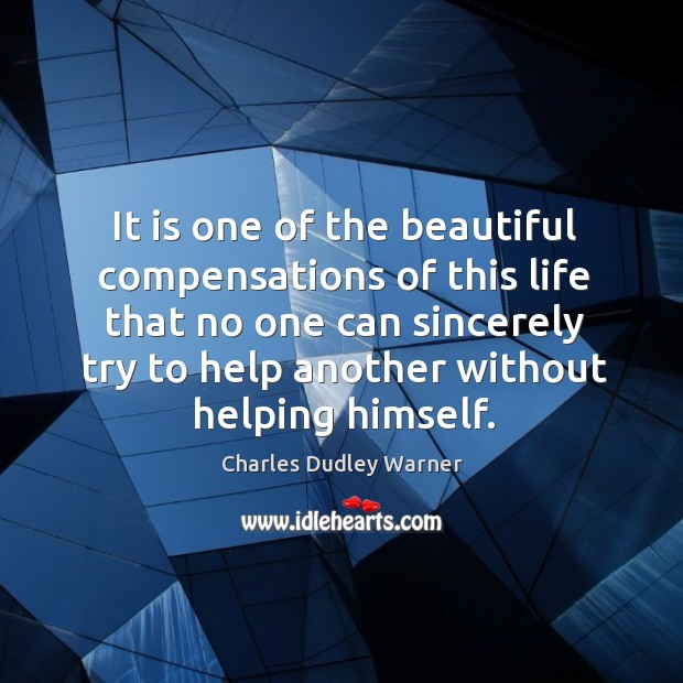 It is one of the beautiful compensations of this life that no one can sincerely try to help another without helping himself. Charles Dudley Warner Picture Quote