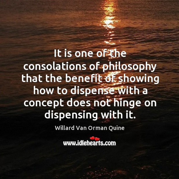 It is one of the consolations of philosophy that the benefit of showing how to dispense.. Willard Van Orman Quine Picture Quote