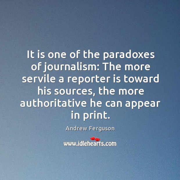 Image, It is one of the paradoxes of journalism: The more servile a