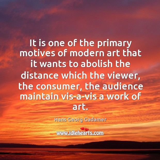It is one of the primary motives of modern art that it wants to abolish the distance Image