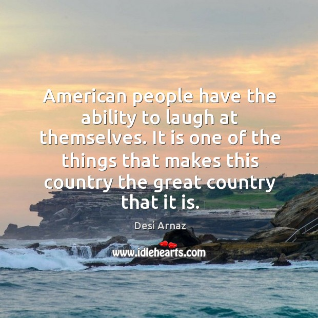 It is one of the things that makes this country the great country that it is. Desi Arnaz Picture Quote