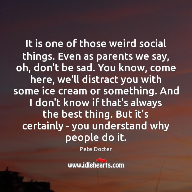 It is one of those weird social things. Even as parents we Pete Docter Picture Quote
