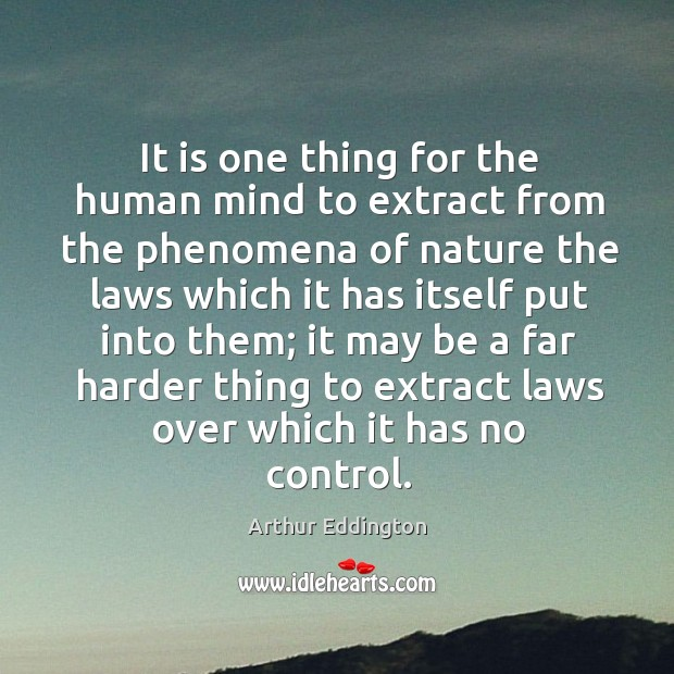 It is one thing for the human mind to extract from the phenomena of nature the laws which it has itself put into them; Arthur Eddington Picture Quote