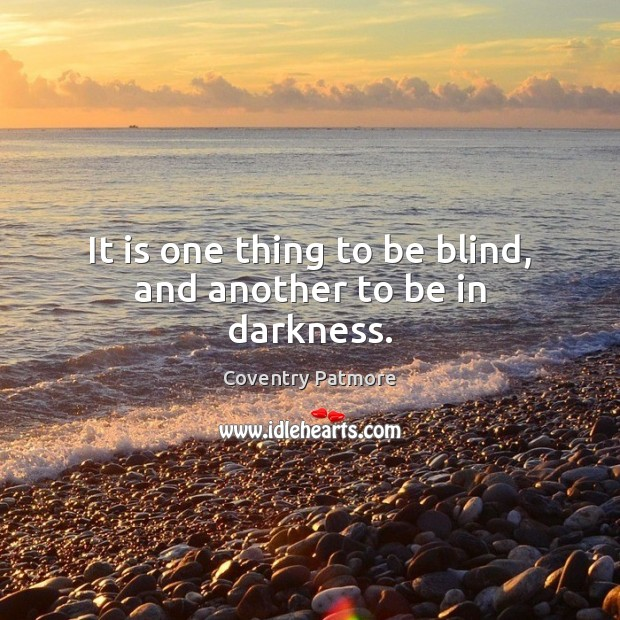 It is one thing to be blind, and another to be in darkness. Image