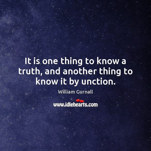 It is one thing to know a truth, and another thing to know it by unction. William Gurnall Picture Quote
