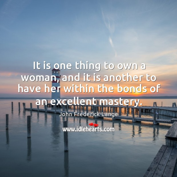It is one thing to own a woman, and it is another to have her within the bonds of an excellent mastery. John Frederick Lange Picture Quote