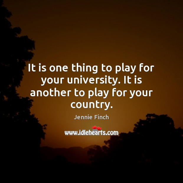 It is one thing to play for your university. It is another to play for your country. Jennie Finch Picture Quote