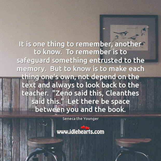 It is one thing to remember, another to know.  To remember is Image