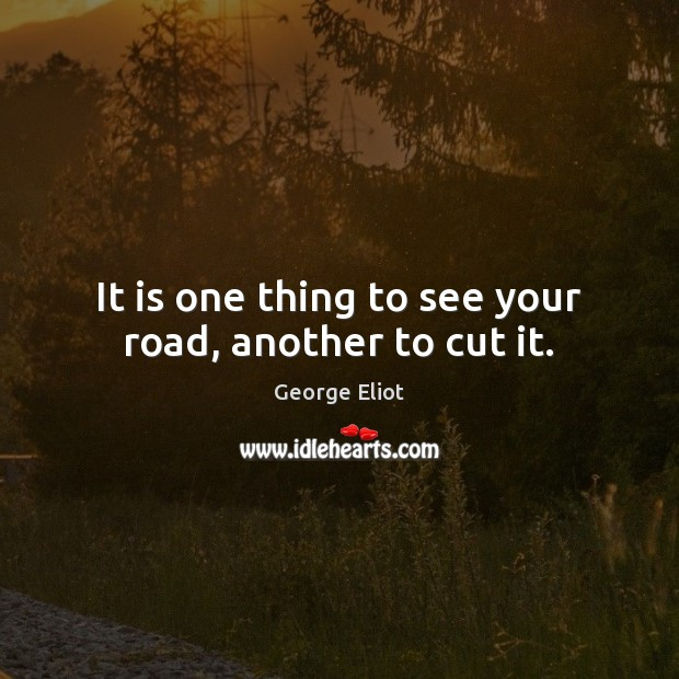 It is one thing to see your road, another to cut it. Image