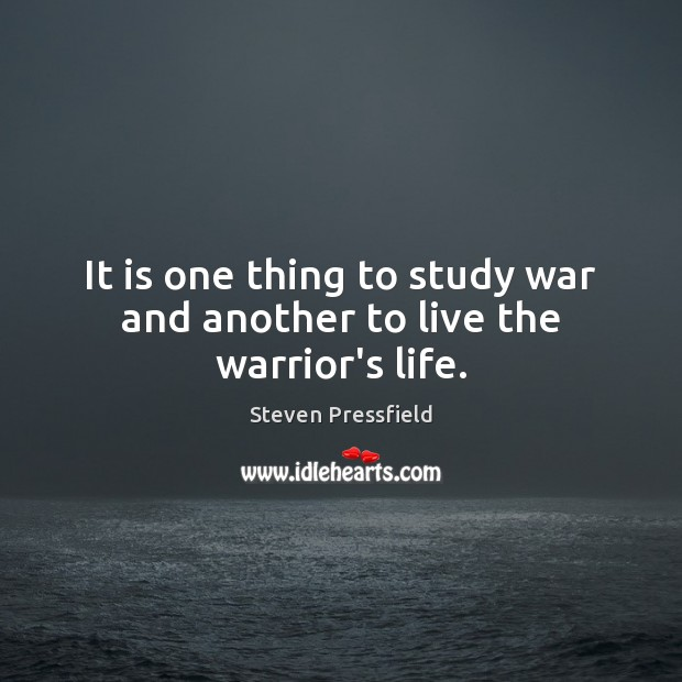 It is one thing to study war and another to live the warrior's life. Steven Pressfield Picture Quote