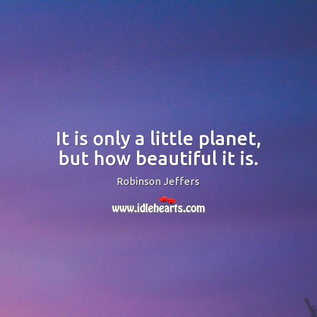 It is only a little planet, but how beautiful it is. Robinson Jeffers Picture Quote