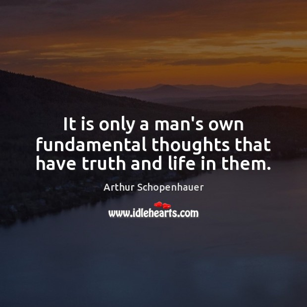 It is only a man's own fundamental thoughts that have truth and life in them. Arthur Schopenhauer Picture Quote