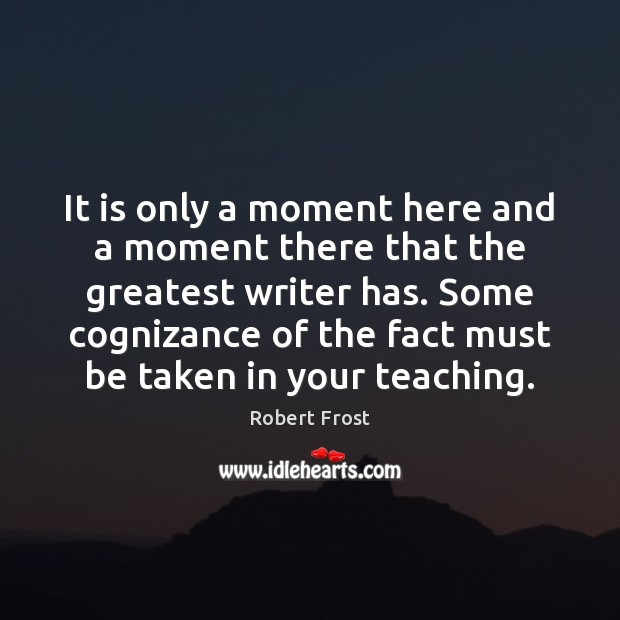 It is only a moment here and a moment there that the Robert Frost Picture Quote