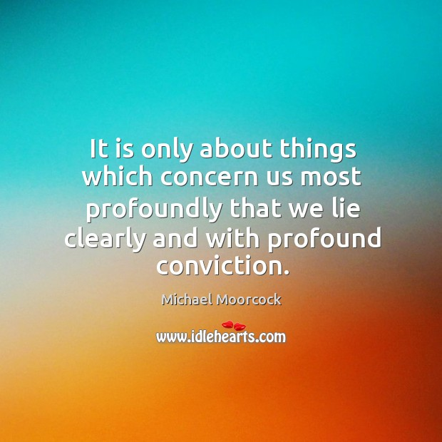 It is only about things which concern us most profoundly that we Michael Moorcock Picture Quote