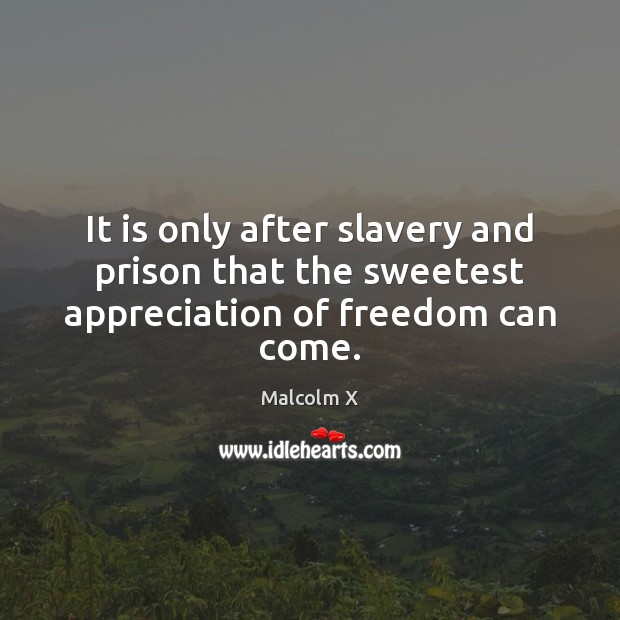 It is only after slavery and prison that the sweetest appreciation of freedom can come. Image