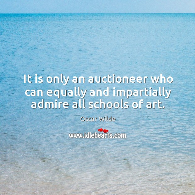 Image, It is only an auctioneer who can equally and impartially admire all schools of art.