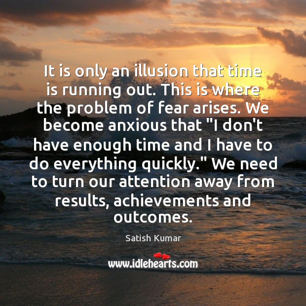 It is only an illusion that time is running out. This is Satish Kumar Picture Quote