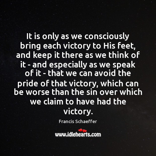 It is only as we consciously bring each victory to His feet, Francis Schaeffer Picture Quote