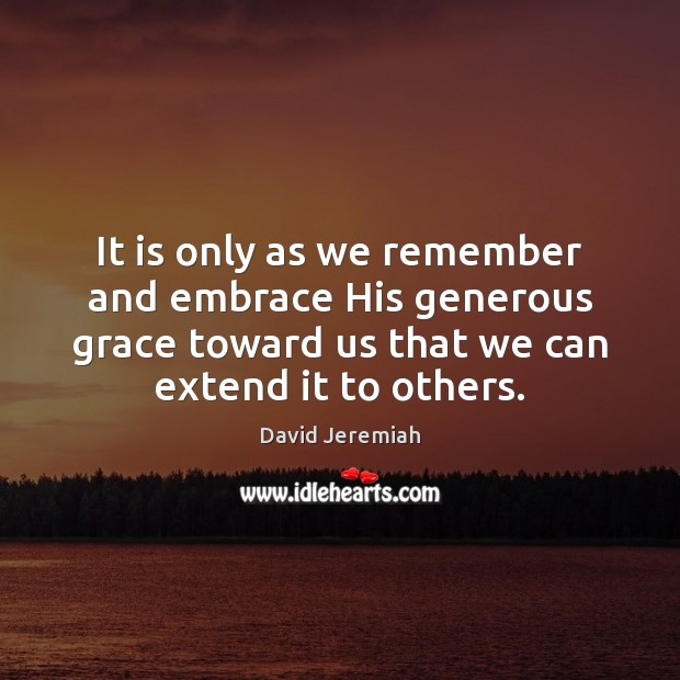 It is only as we remember and embrace His generous grace toward Image