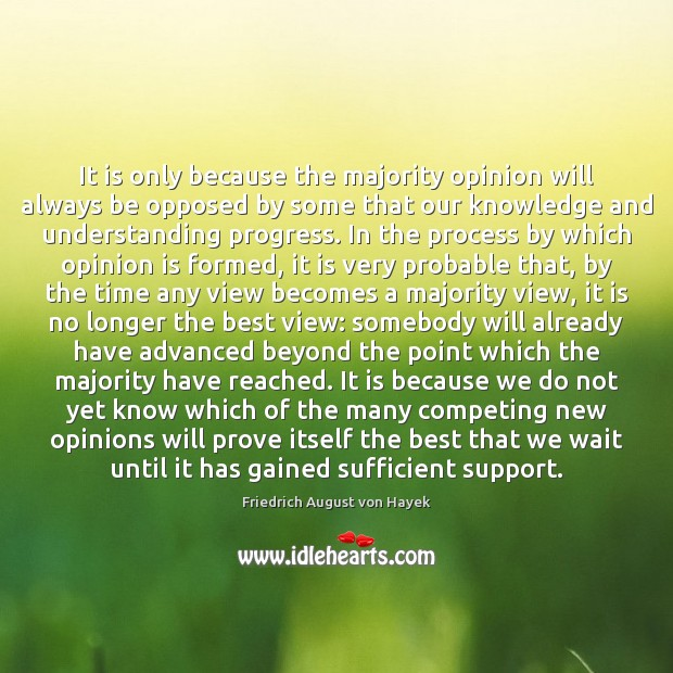 It is only because the majority opinion will always be opposed by Friedrich August von Hayek Picture Quote