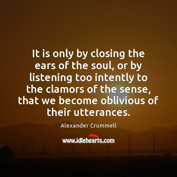 It is only by closing the ears of the soul, or by Image