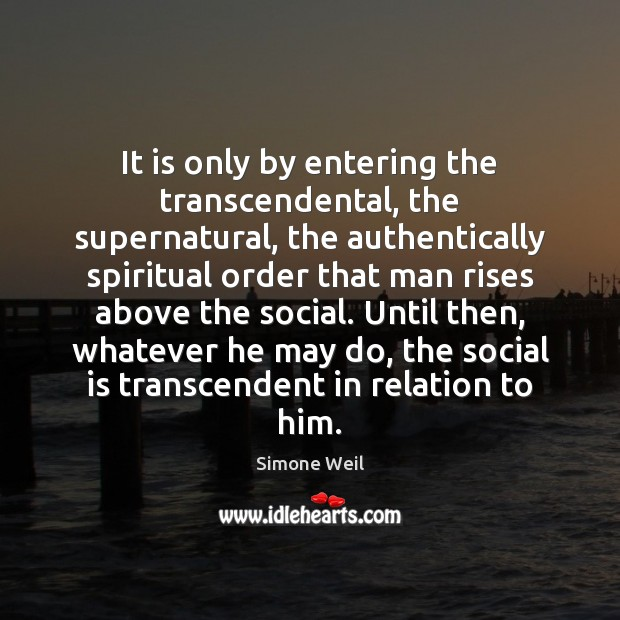 It is only by entering the transcendental, the supernatural, the authentically spiritual Simone Weil Picture Quote