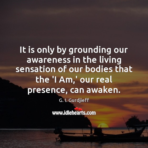 It is only by grounding our awareness in the living sensation of G. I. Gurdjieff Picture Quote