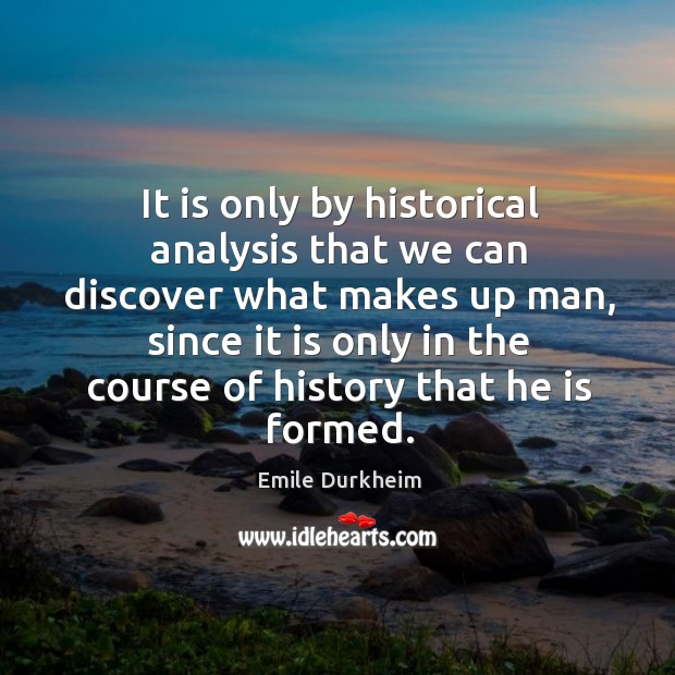 It is only by historical analysis that we can discover what makes Emile Durkheim Picture Quote