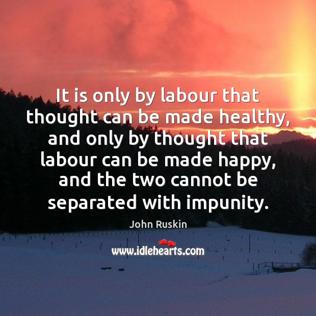 It is only by labour that thought can be made healthy, and John Ruskin Picture Quote