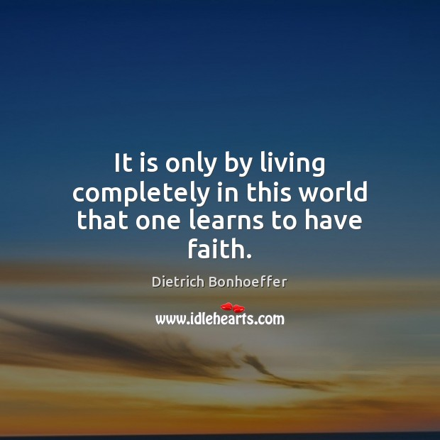 It is only by living completely in this world that one learns to have faith. Dietrich Bonhoeffer Picture Quote