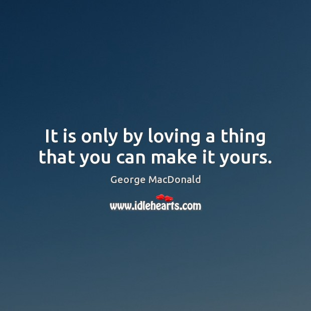 It is only by loving a thing that you can make it yours. George MacDonald Picture Quote