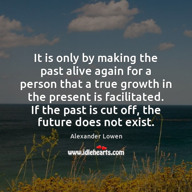 It is only by making the past alive again for a person Image