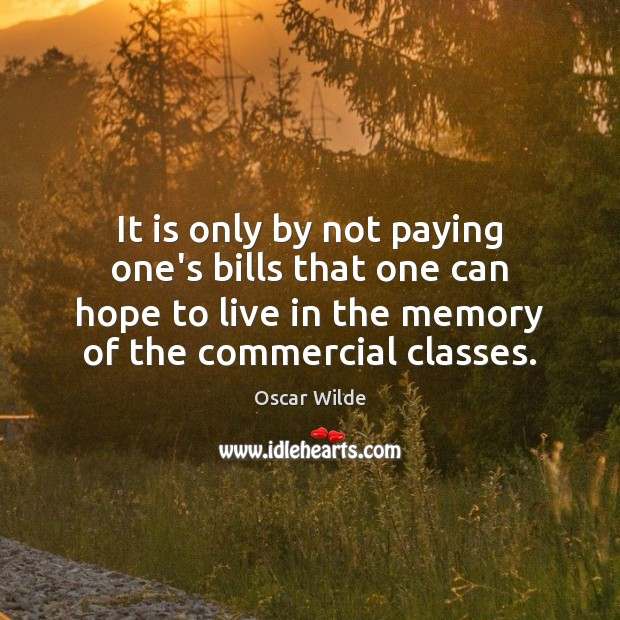 It is only by not paying one's bills that one can hope Oscar Wilde Picture Quote