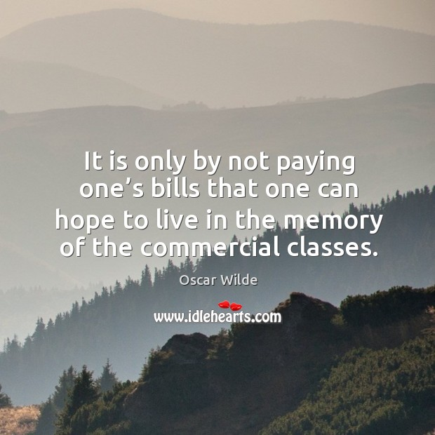 Image, It is only by not paying one's bills that one can hope to live in the memory of the commercial classes.
