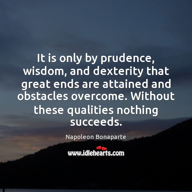 It is only by prudence, wisdom, and dexterity that great ends are Napoleon Bonaparte Picture Quote