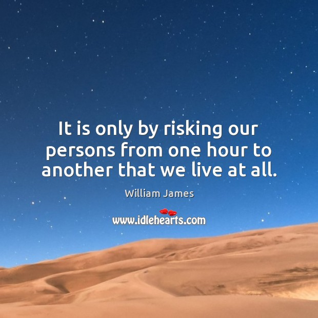 It is only by risking our persons from one hour to another that we live at all. Image