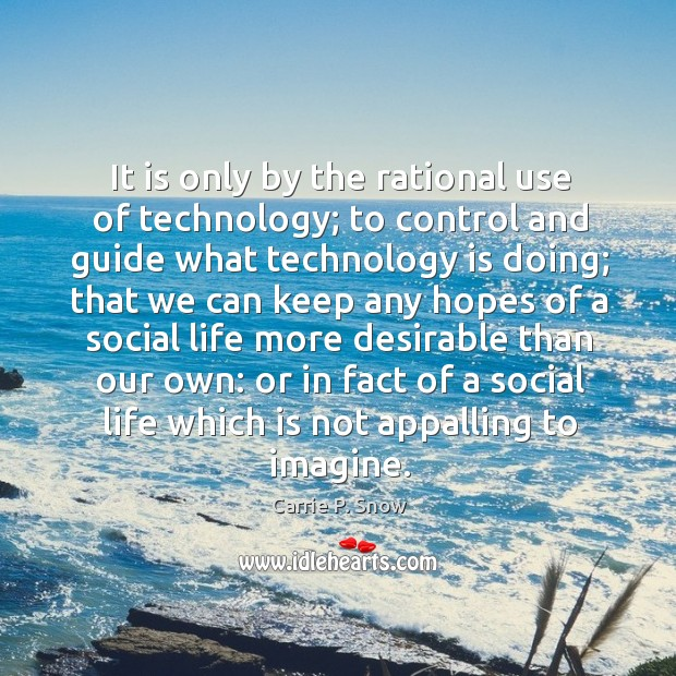 It is only by the rational use of technology; to control and guide what technology is doing; Carrie P. Snow Picture Quote