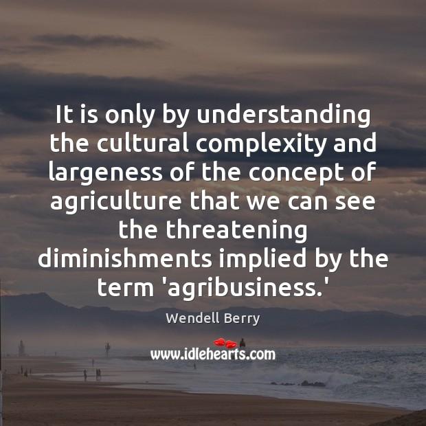 It is only by understanding the cultural complexity and largeness of the Wendell Berry Picture Quote
