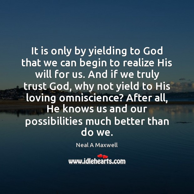 It is only by yielding to God that we can begin to Neal A Maxwell Picture Quote