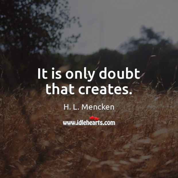 It is only doubt that creates. H. L. Mencken Picture Quote